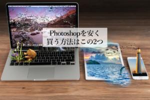 Photoshopの値段を安く買う方法は2つだけ【Webデザイナー歴4年の私が徹底調査】