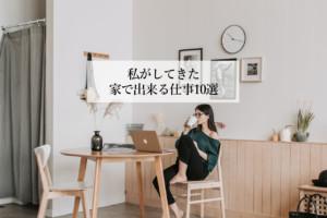 私がしてきた家で出来る仕事10選のリアルを告白【成功・失敗談】