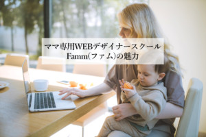 子供と通えるママ専用WEBデザイナースクールFamm(ファム)の魅力を徹底解説