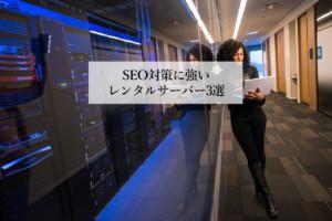 Webデザイナー必見‼SEO対策に強いレンタルサーバーはこの3選