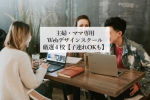 主婦やママが通いやすいママ専用Webデザインスクール厳選4校【子連れOKも】