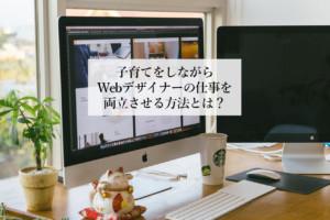 子育てをしながらWebデザイナーの勉強や仕事を両立させる方法とは?【意外に出来ます‼】