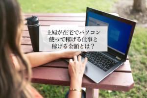 主婦が在宅でパソコン使って安心・安全に稼げる仕事と金額とは?